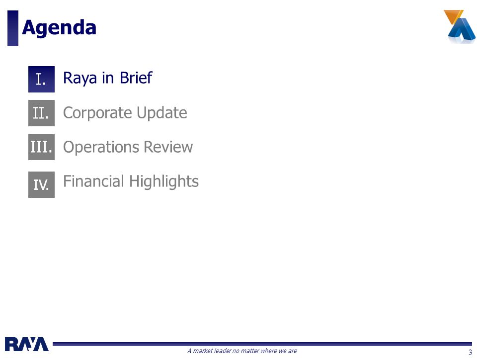 A market leader no matter where we are 3 Raya in Brief Corporate Update Operations Review Financial Highlights Agenda I. II. III. IV.