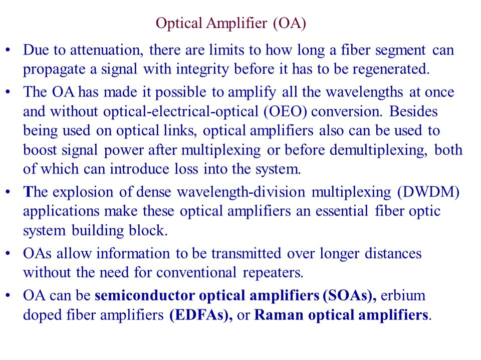 Due to attenuation, there are limits to how long a fiber segment can propagate a signal with integrity before it has to be regenerated. The OA has mad