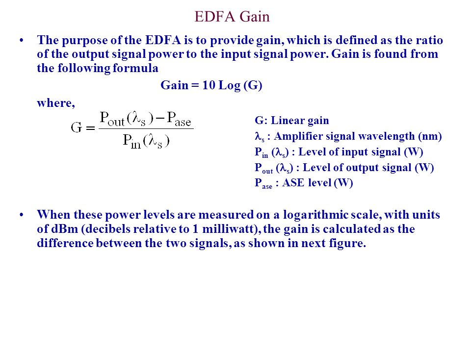 EDFA Gain The purpose of the EDFA is to provide gain, which is defined as the ratio of the output signal power to the input signal power. Gain is foun