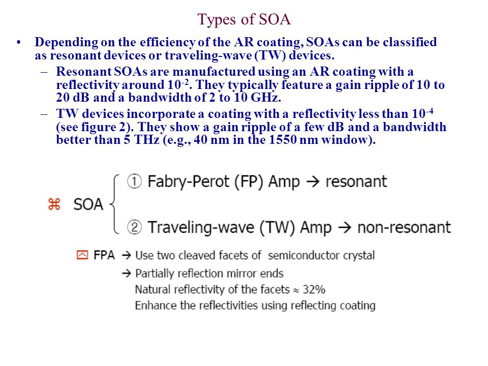 Types of SOA Depending on the efficiency of the AR coating, SOAs can be classified as resonant devices or traveling-wave (TW) devices. –Resonant SOAs