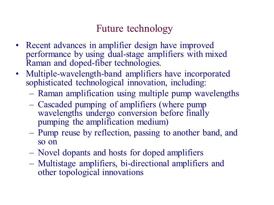 Future technology Recent advances in amplifier design have improved performance by using dual-stage amplifiers with mixed Raman and doped-fiber techno