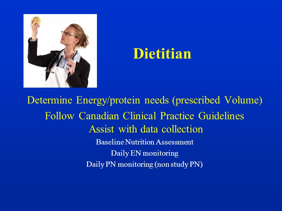Dietitian Determine Energy/protein needs (prescribed Volume) Follow Canadian Clinical Practice Guidelines Assist with data collection Baseline Nutriti