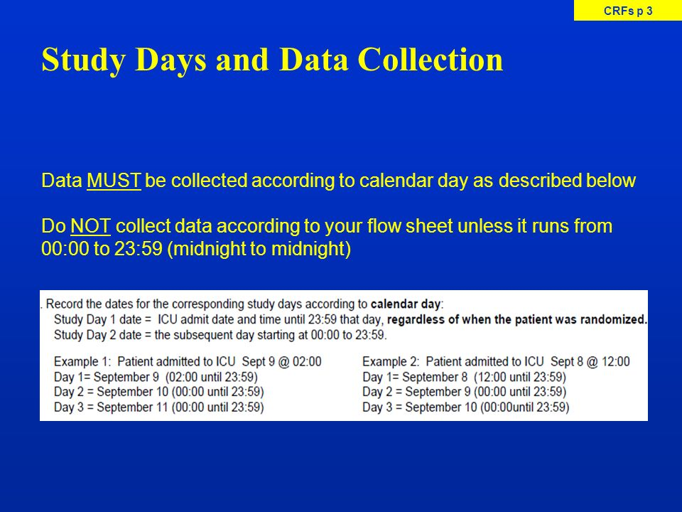 CRFs p 3 Data MUST be collected according to calendar day as described below Do NOT collect data according to your flow sheet unless it runs from 00:0