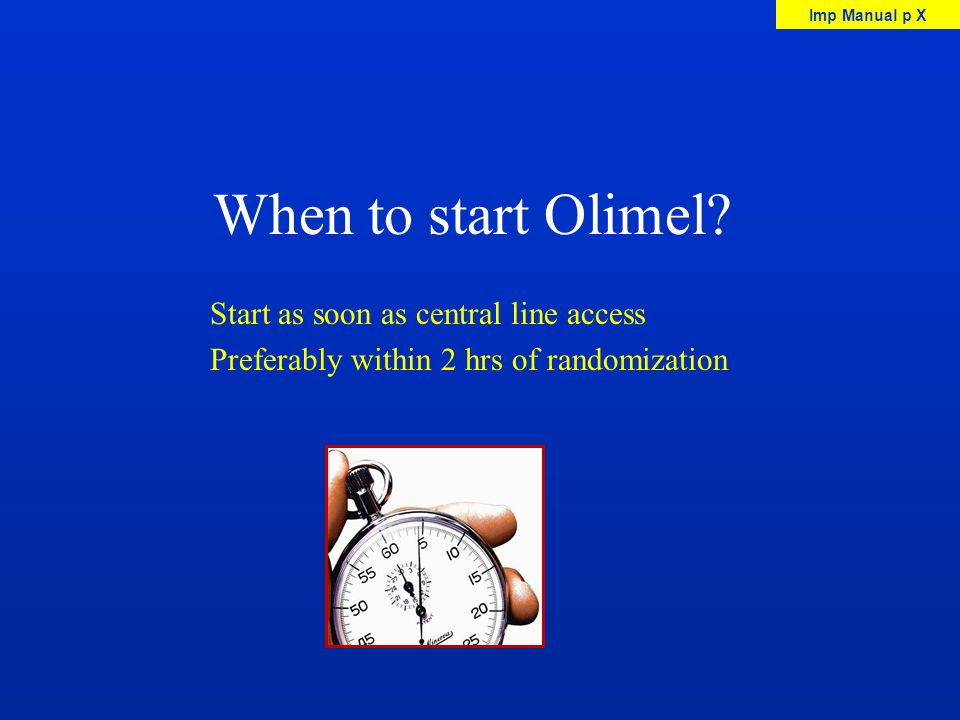 When to start Olimel? Start as soon as central line access Preferably within 2 hrs of randomization Imp Manual p X