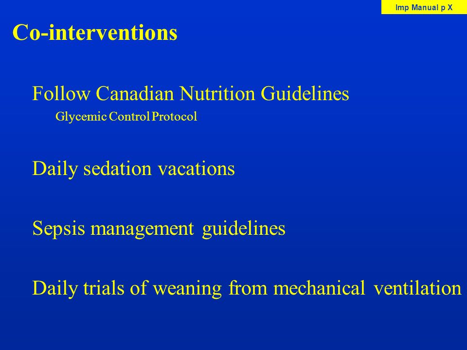 Co-interventions Follow Canadian Nutrition Guidelines Glycemic Control Protocol Daily sedation vacations Sepsis management guidelines Daily trials of