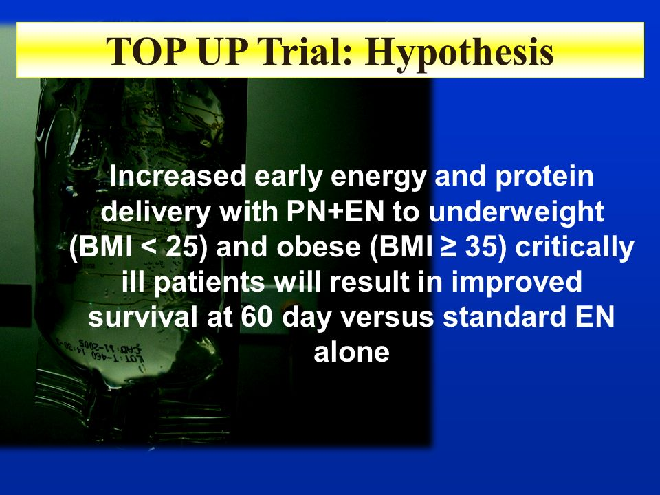 TOP UP Trial: Hypothesis Increased early energy and protein delivery with PN+EN to underweight (BMI < 25) and obese (BMI 35) critically ill patients w