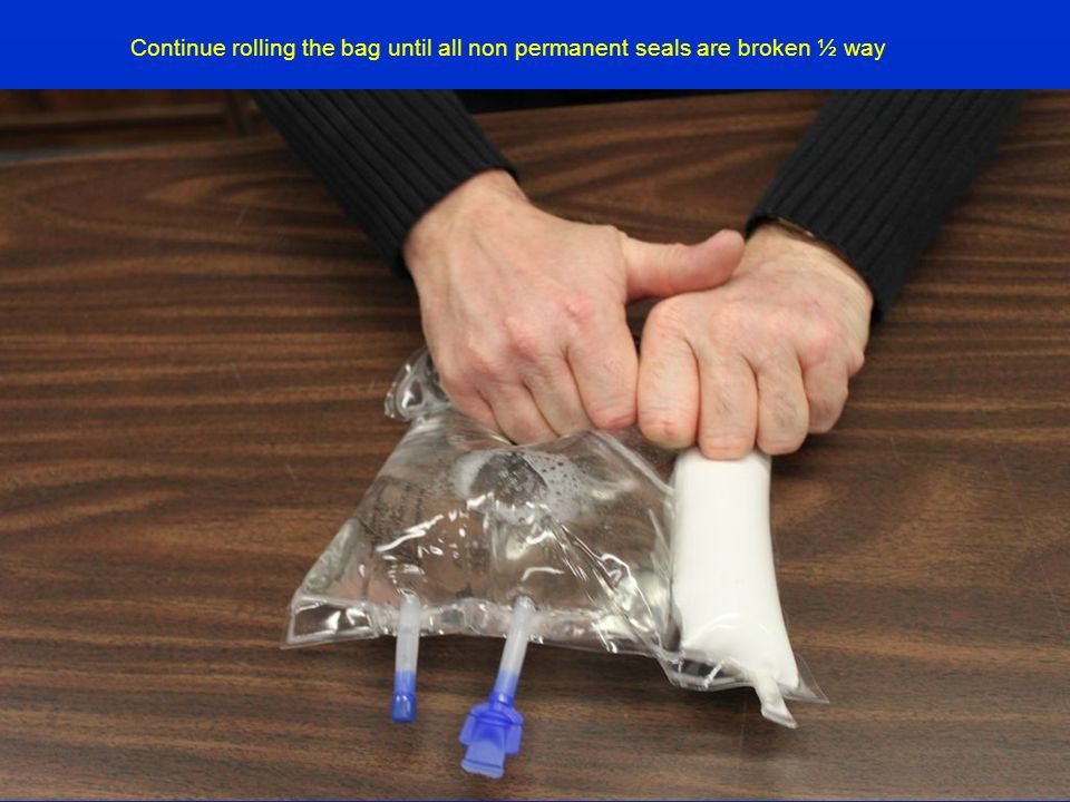 Continue rolling the bag until all non permanent seals are broken ½ way