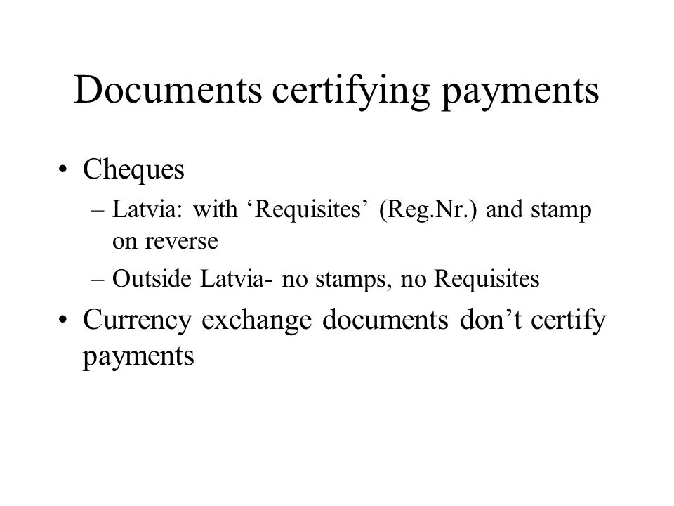 Documents certifying payments Cheques –Latvia: with Requisites (Reg.Nr.) and stamp on reverse –Outside Latvia- no stamps, no Requisites Currency exchange documents dont certify payments