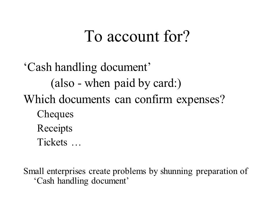 Cash handling document Groups of expenses Sum (book-keeping currency or issued currency) Real expenses (After tour) Difference + or - TOTAL : grouped by issued currencies Total : grouped by issued currencies, or summary in book- keeping currency (To repay) TOTAL: in book-keeping currency Signature.........