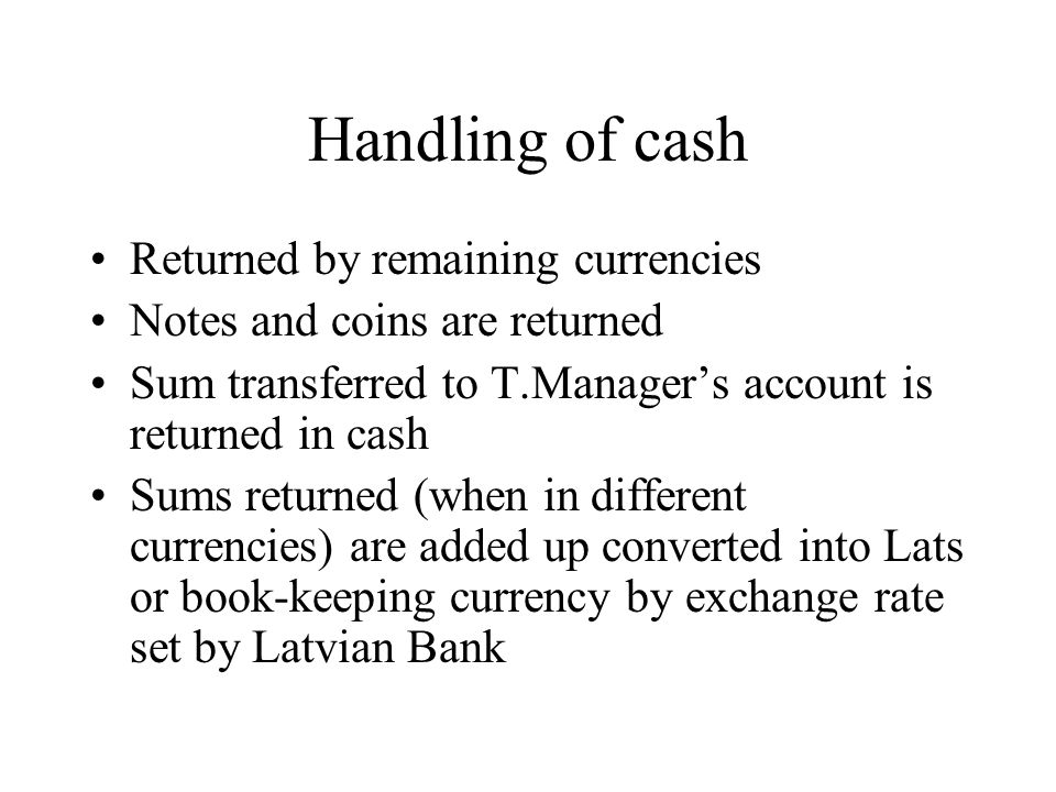 Handling of cash Returned by remaining currencies Notes and coins are returned Sum transferred to T.Managers account is returned in cash Sums returned (when in different currencies) are added up converted into Lats or book-keeping currency by exchange rate set by Latvian Bank