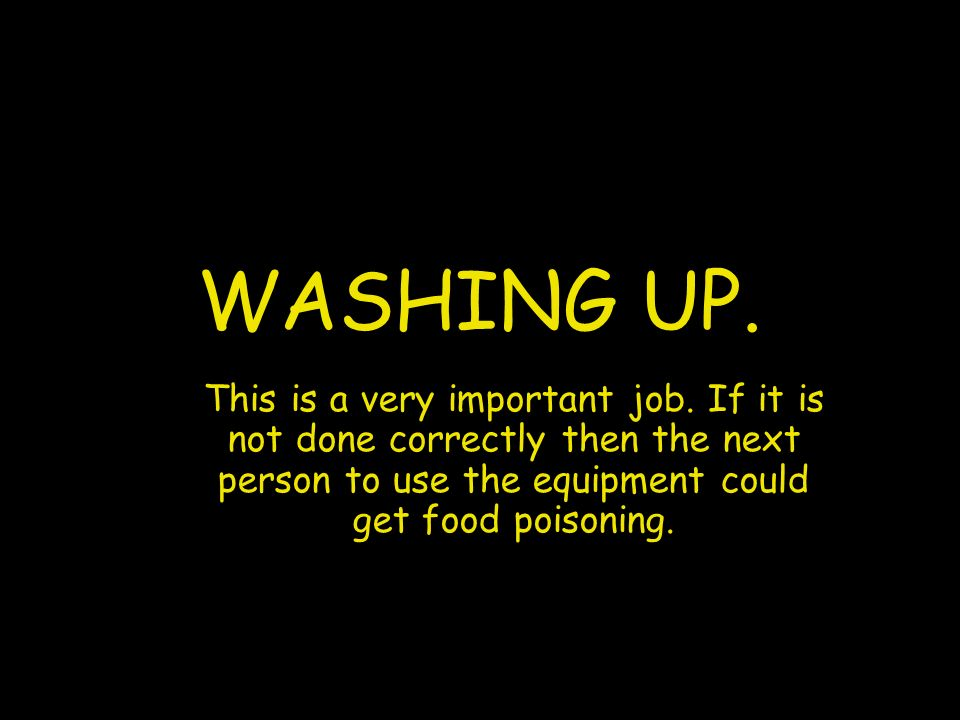 WASHING UP. This is a very important job. If it is not done correctly then the next person to use the equipment could get food poisoning.