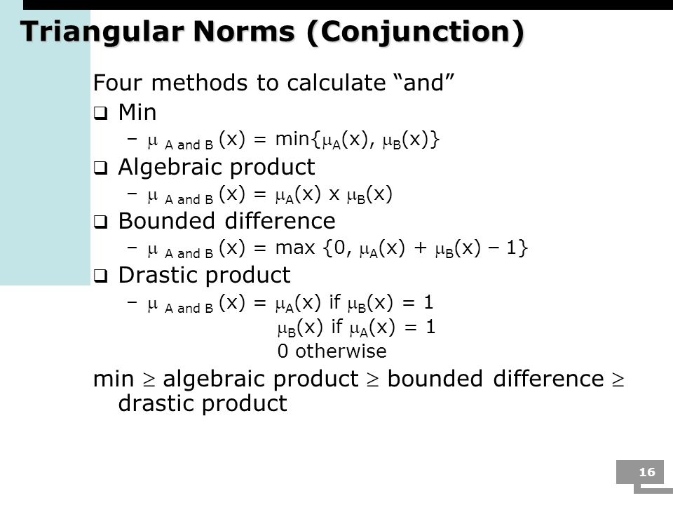 16 Triangular Norms (Conjunction) Four methods to calculate and Min – A and B (x) = min{ A (x), B (x)} Algebraic product – A and B (x) = A (x) x B (x)