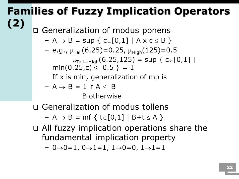22 Families of Fuzzy Implication Operators (2) Generalization of modus ponens –A B = sup { c[0,1] | A x c B } –e.g., Tall (6.25)=0.25, High (125)=0.5