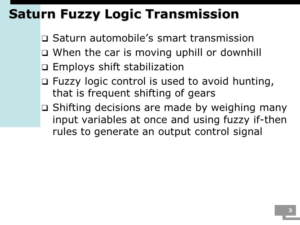 3 Saturn Fuzzy Logic Transmission Saturn automobiles smart transmission When the car is moving uphill or downhill Employs shift stabilization Fuzzy lo