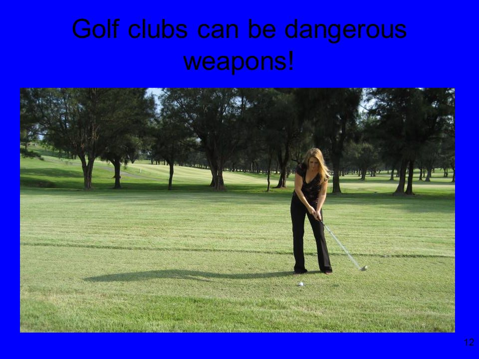 12 Golf clubs can be dangerous weapons!