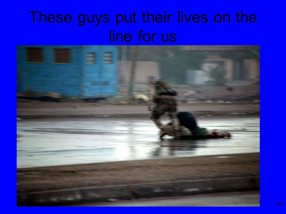 67 These guys put their lives on the line for us