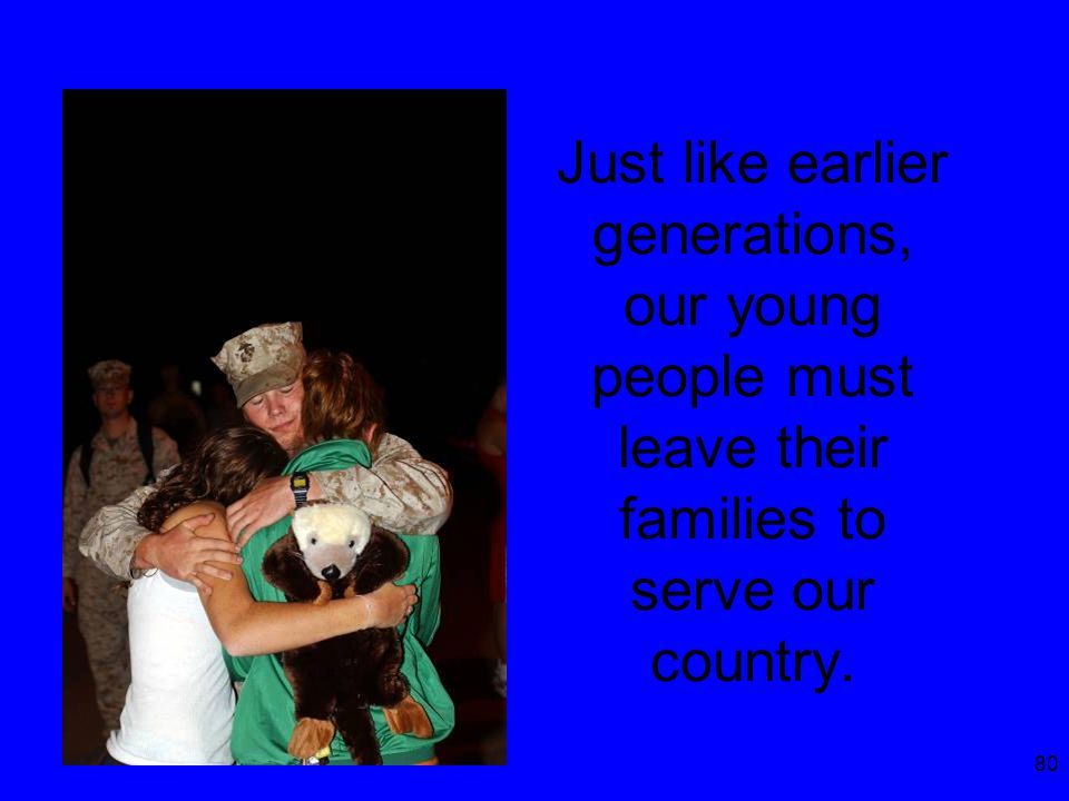 80 Just like earlier generations, our young people must leave their families to serve our country.