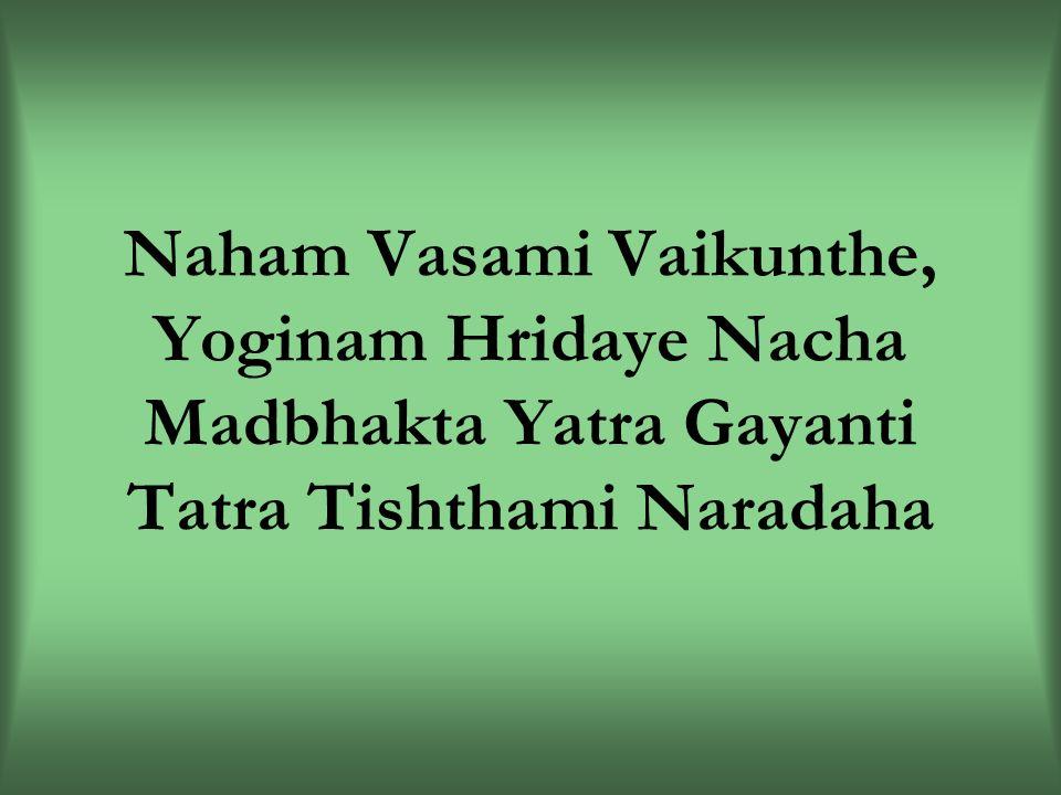 Naham Vasami Vaikunthe, Yoginam Hridaye Nacha Madbhakta Yatra Gayanti Tatra Tishthami Naradaha