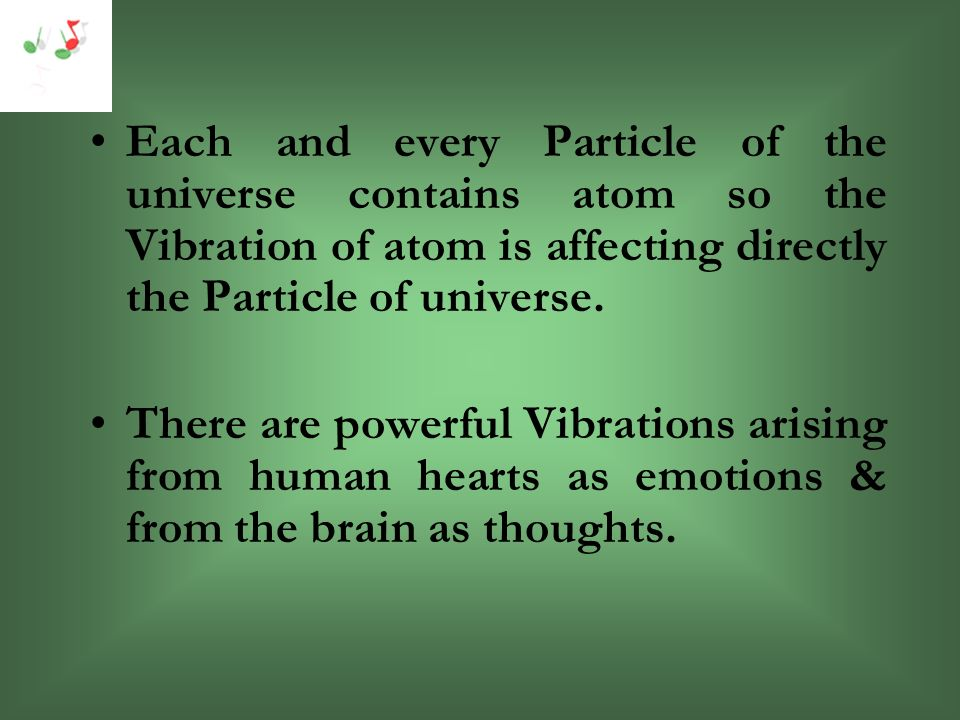 Each and every Particle of the universe contains atom so the Vibration of atom is affecting directly the Particle of universe.