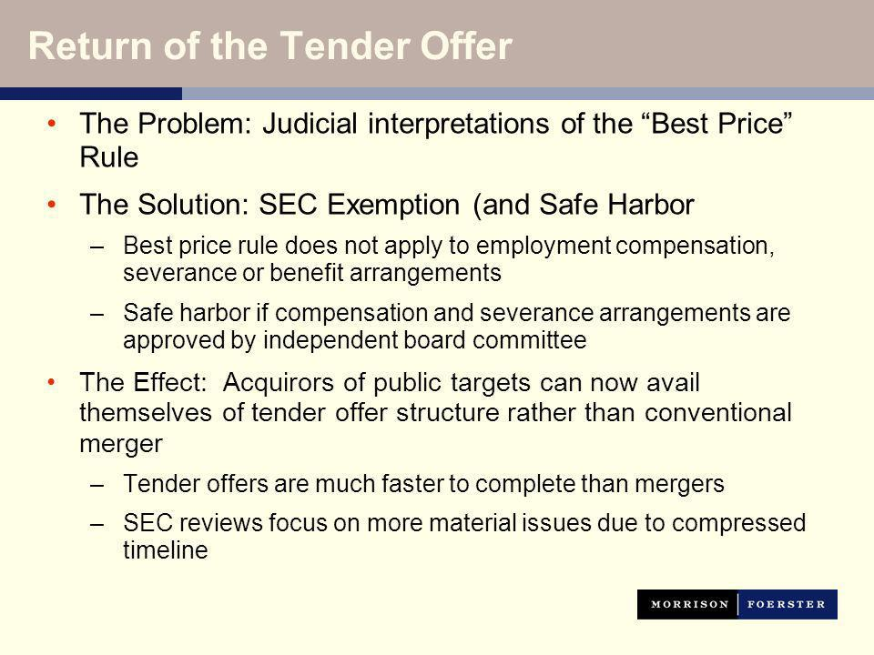 Return of the Tender Offer The Problem: Judicial interpretations of the Best Price Rule The Solution: SEC Exemption (and Safe Harbor –Best price rule does not apply to employment compensation, severance or benefit arrangements –Safe harbor if compensation and severance arrangements are approved by independent board committee The Effect: Acquirors of public targets can now avail themselves of tender offer structure rather than conventional merger –Tender offers are much faster to complete than mergers –SEC reviews focus on more material issues due to compressed timeline