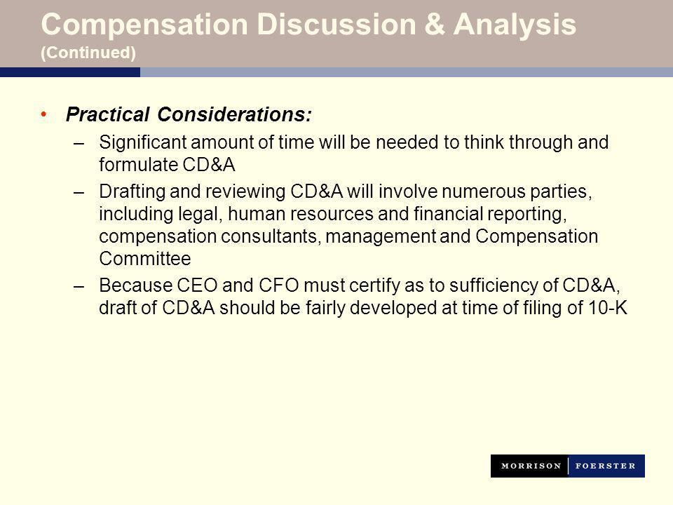 Compensation Discussion & Analysis (Continued) Practical Considerations: –Significant amount of time will be needed to think through and formulate CD&A –Drafting and reviewing CD&A will involve numerous parties, including legal, human resources and financial reporting, compensation consultants, management and Compensation Committee –Because CEO and CFO must certify as to sufficiency of CD&A, draft of CD&A should be fairly developed at time of filing of 10-K