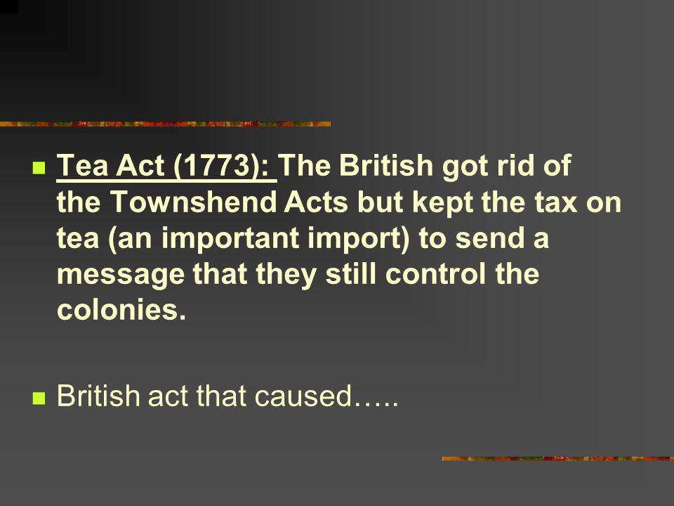 Tea Act (1773): The British got rid of the Townshend Acts but kept the tax on tea (an important import) to send a message that they still control the