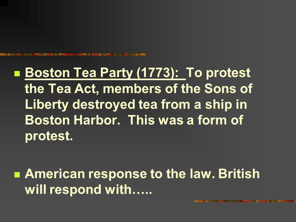 Boston Tea Party (1773): To protest the Tea Act, members of the Sons of Liberty destroyed tea from a ship in Boston Harbor. This was a form of protest