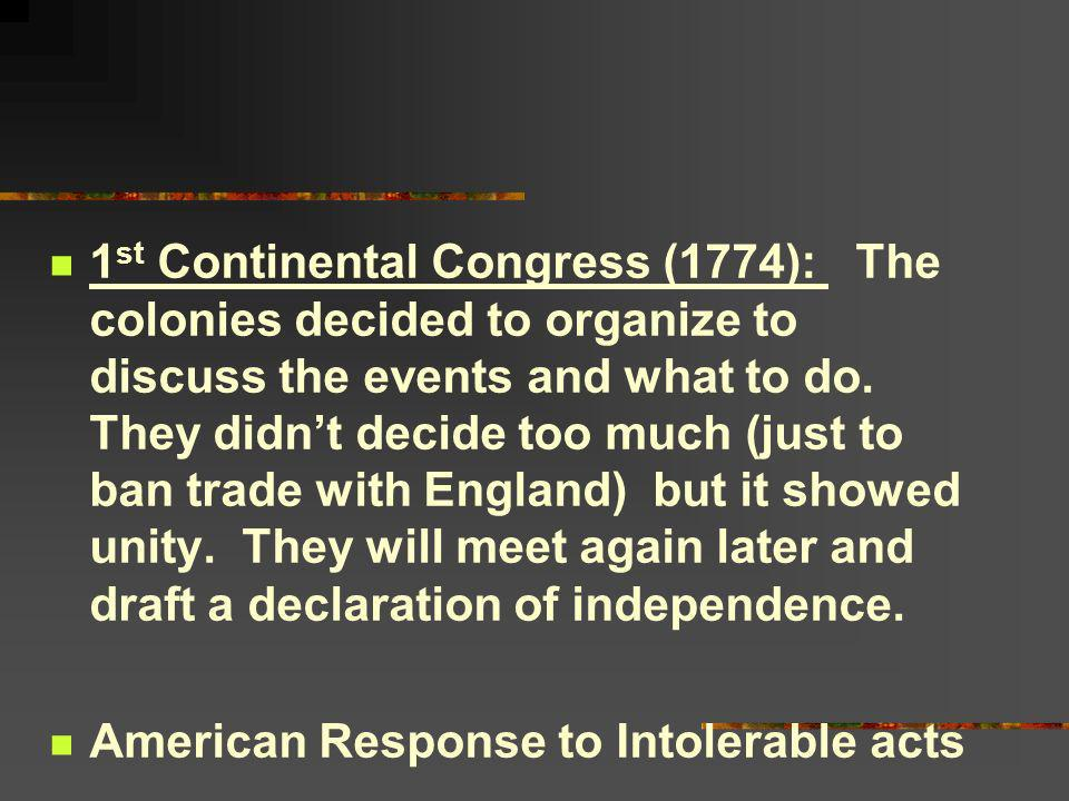 1 st Continental Congress (1774): The colonies decided to organize to discuss the events and what to do. They didnt decide too much (just to ban trade