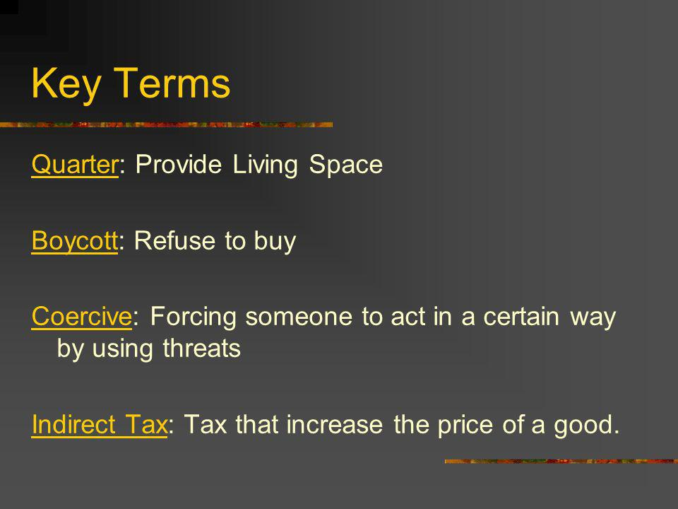 Key Terms Quarter: Provide Living Space Boycott: Refuse to buy Coercive: Forcing someone to act in a certain way by using threats Indirect Tax: Tax th