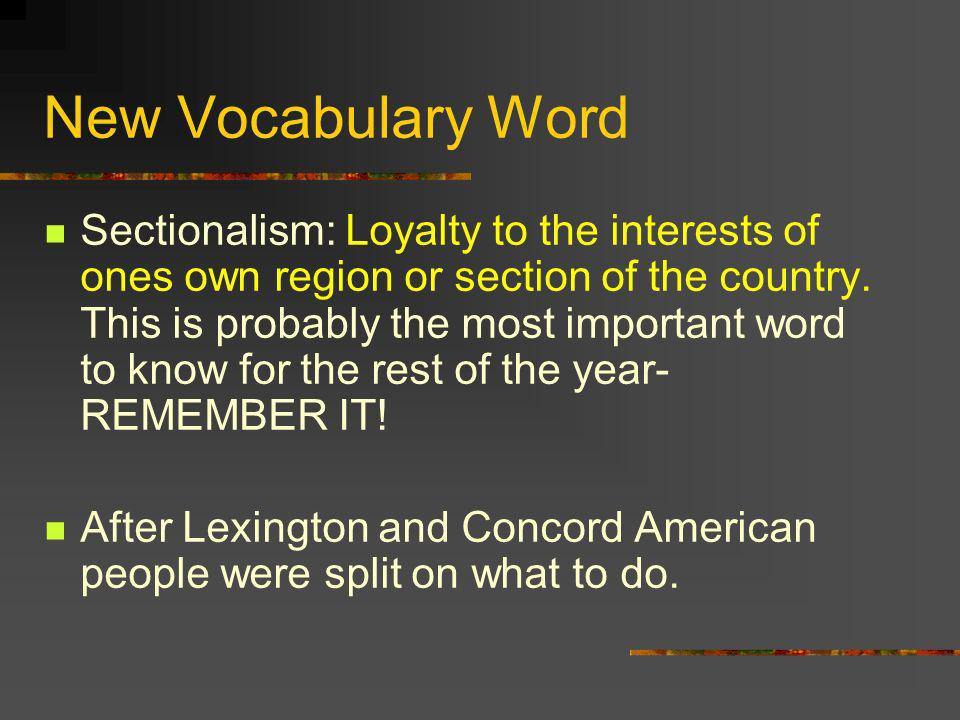 New Vocabulary Word Sectionalism: Loyalty to the interests of ones own region or section of the country. This is probably the most important word to k
