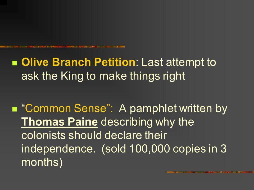 Olive Branch Petition: Last attempt to ask the King to make things right Common Sense: A pamphlet written by Thomas Paine describing why the colonists