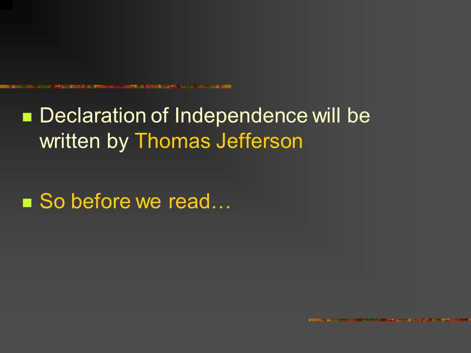 Declaration of Independence will be written by Thomas Jefferson So before we read…