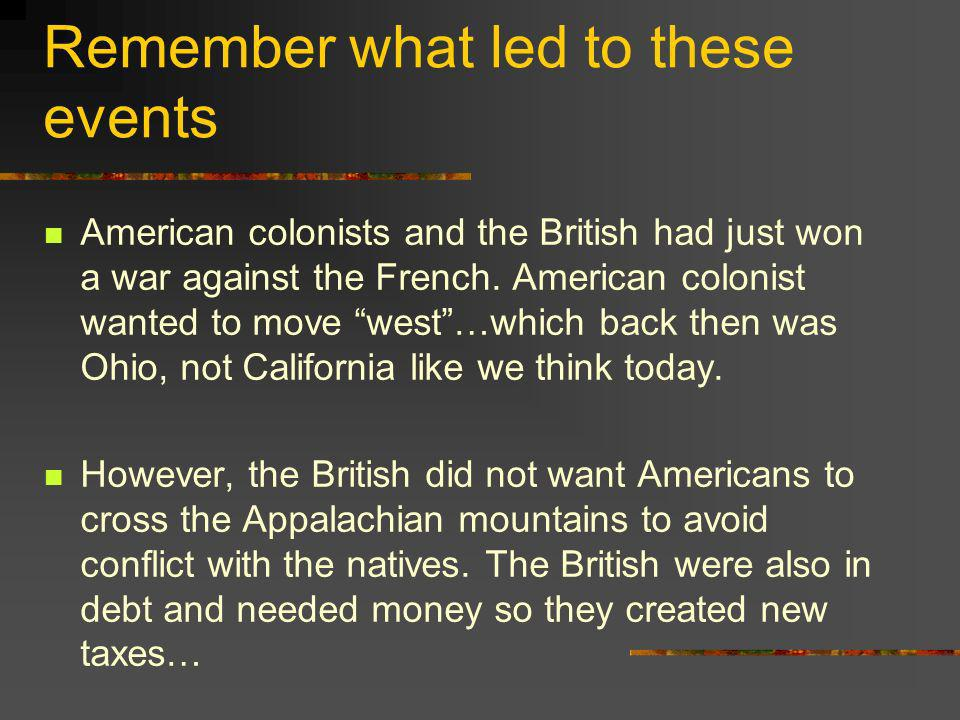 Remember what led to these events American colonists and the British had just won a war against the French. American colonist wanted to move west…whic