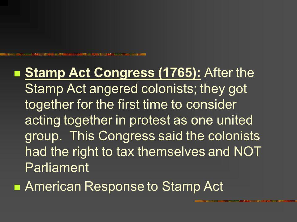 Stamp Act Congress (1765): After the Stamp Act angered colonists; they got together for the first time to consider acting together in protest as one u