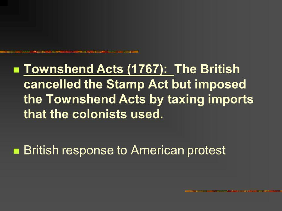 Townshend Acts (1767): The British cancelled the Stamp Act but imposed the Townshend Acts by taxing imports that the colonists used. British response