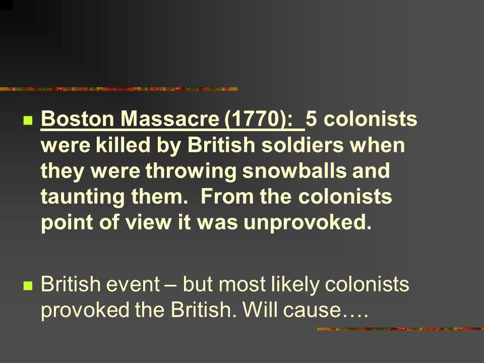 Boston Massacre (1770): 5 colonists were killed by British soldiers when they were throwing snowballs and taunting them. From the colonists point of v