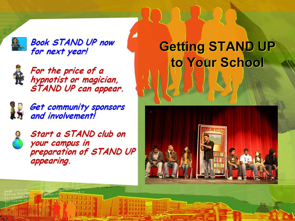 Getting STAND UP to Your School Book STAND UP now for next year! Book STAND UP now for next year! For the price of a hypnotist or magician, STAND UP c