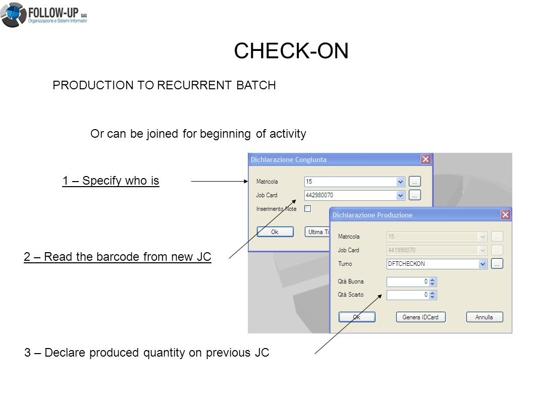 PRODUCTION TO RECURRENT BATCH Or can be joined for beginning of activity 1 – Specify who is 2 – Read the barcode from new JC 3 – Declare produced quantity on previous JC CHECK-ON