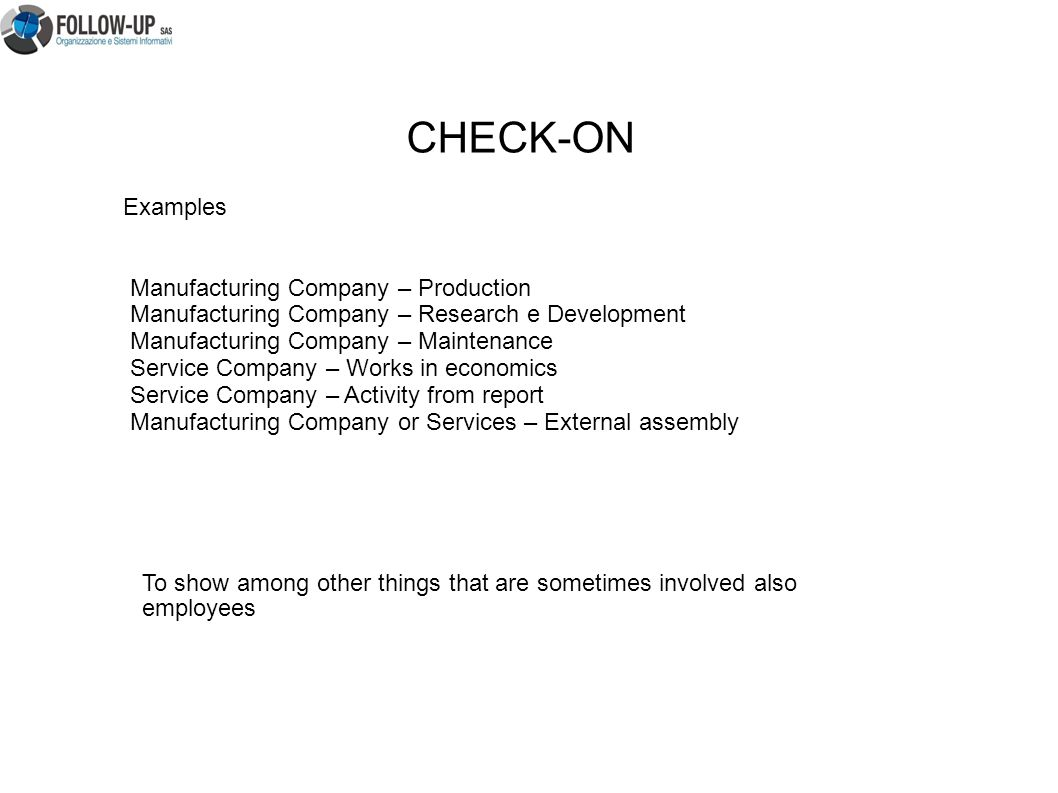 Examples Manufacturing Company – Production Manufacturing Company – Research e Development Manufacturing Company – Maintenance Service Company – Works in economics Service Company – Activity from report Manufacturing Company or Services – External assembly CHECK-ON To show among other things that are sometimes involved also employees