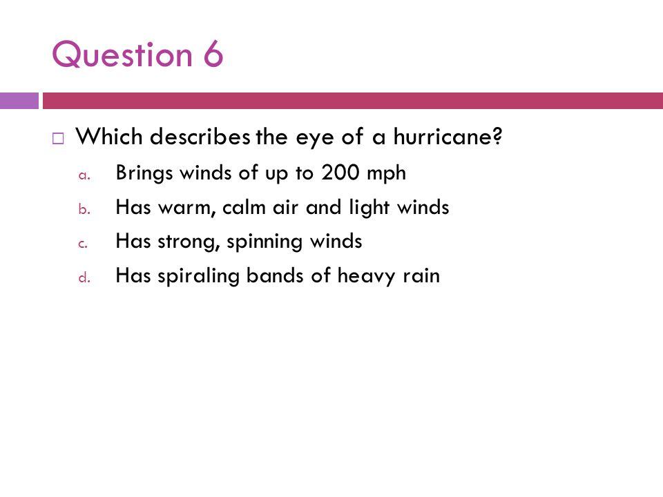 Question 6 Which describes the eye of a hurricane? a. Brings winds of up to 200 mph b. Has warm, calm air and light winds c. Has strong, spinning wind