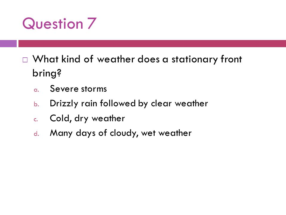 Question 7 What kind of weather does a stationary front bring? a. Severe storms b. Drizzly rain followed by clear weather c. Cold, dry weather d. Many