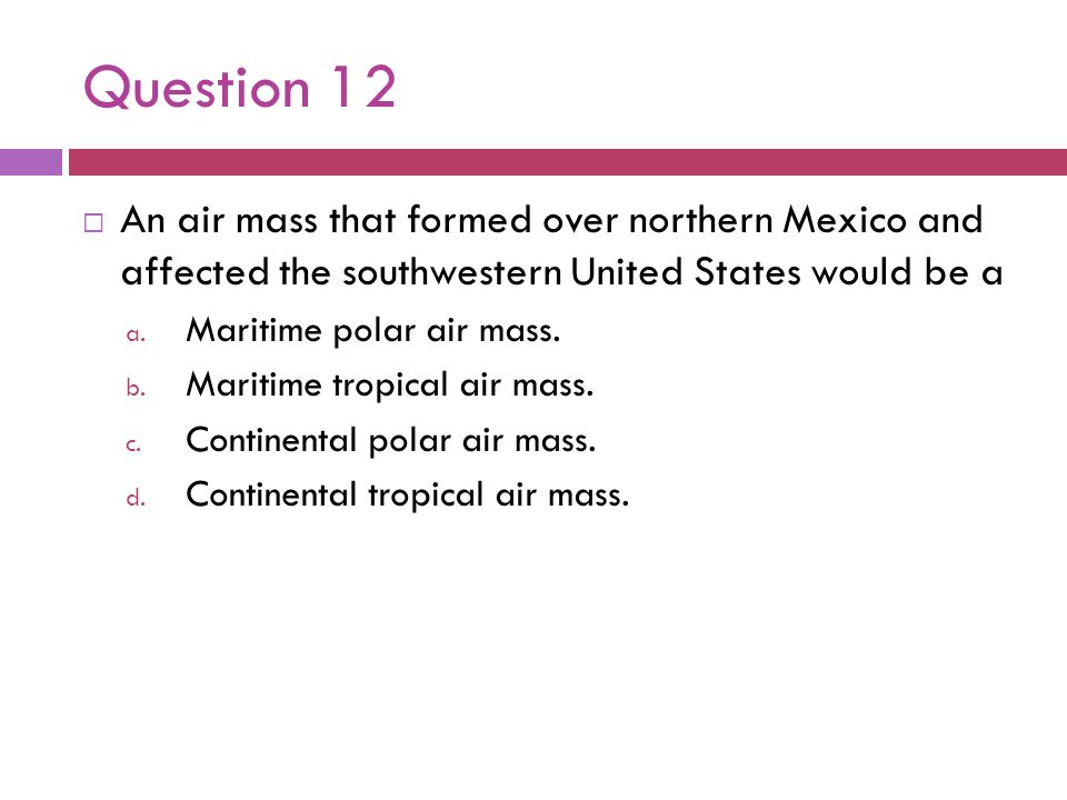 Question 12 An air mass that formed over northern Mexico and affected the southwestern United States would be a a. Maritime polar air mass. b. Maritim