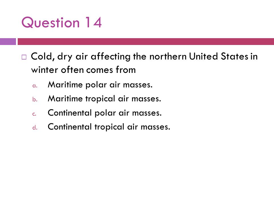 Question 14 Cold, dry air affecting the northern United States in winter often comes from a. Maritime polar air masses. b. Maritime tropical air masse