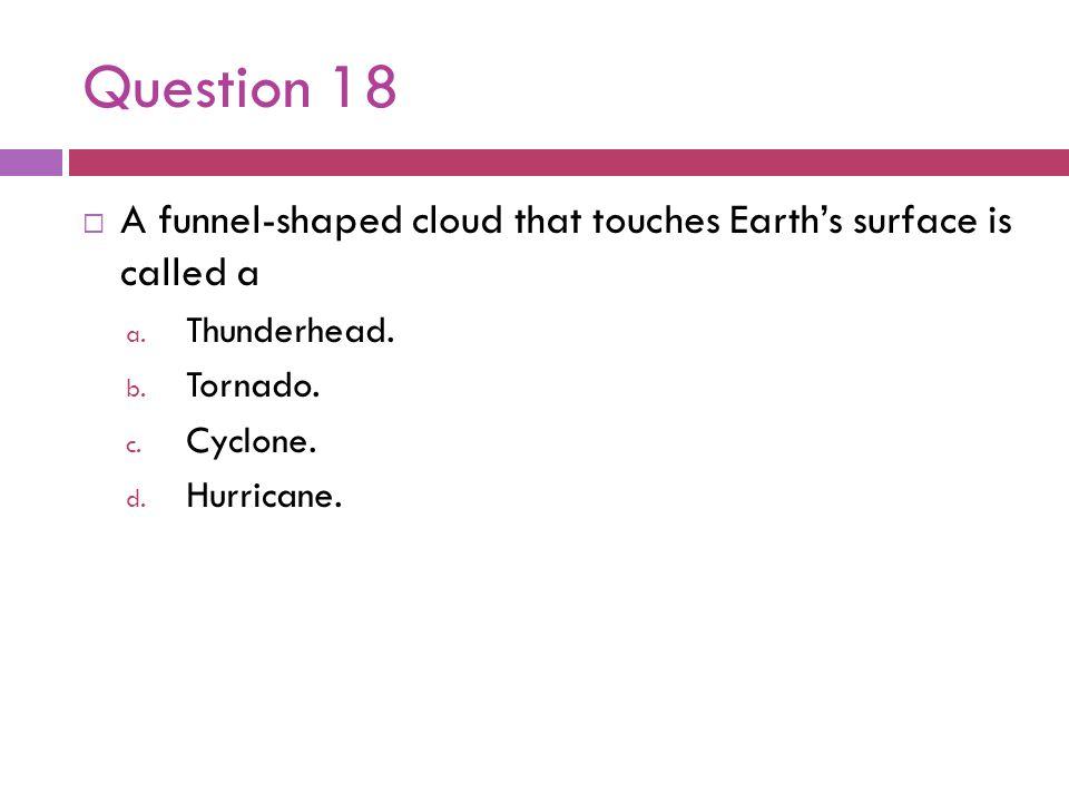 Question 18 A funnel-shaped cloud that touches Earths surface is called a a. Thunderhead. b. Tornado. c. Cyclone. d. Hurricane.