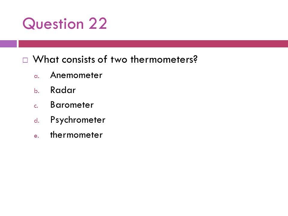 Question 22 What consists of two thermometers? a. Anemometer b. Radar c. Barometer d. Psychrometer e. thermometer