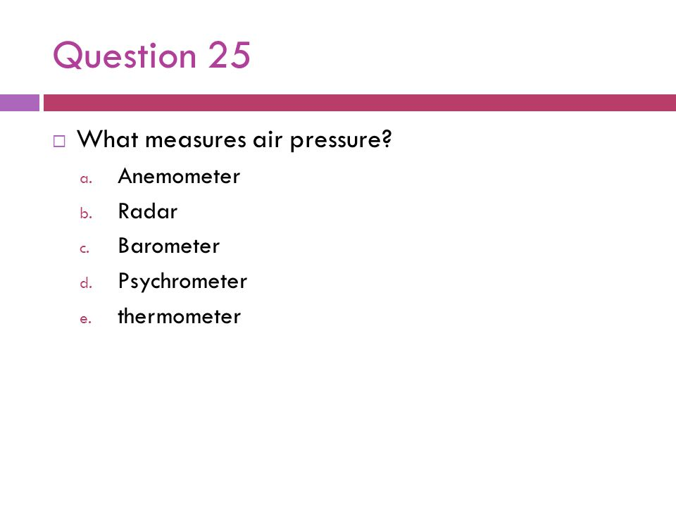 Question 25 What measures air pressure? a. Anemometer b. Radar c. Barometer d. Psychrometer e. thermometer