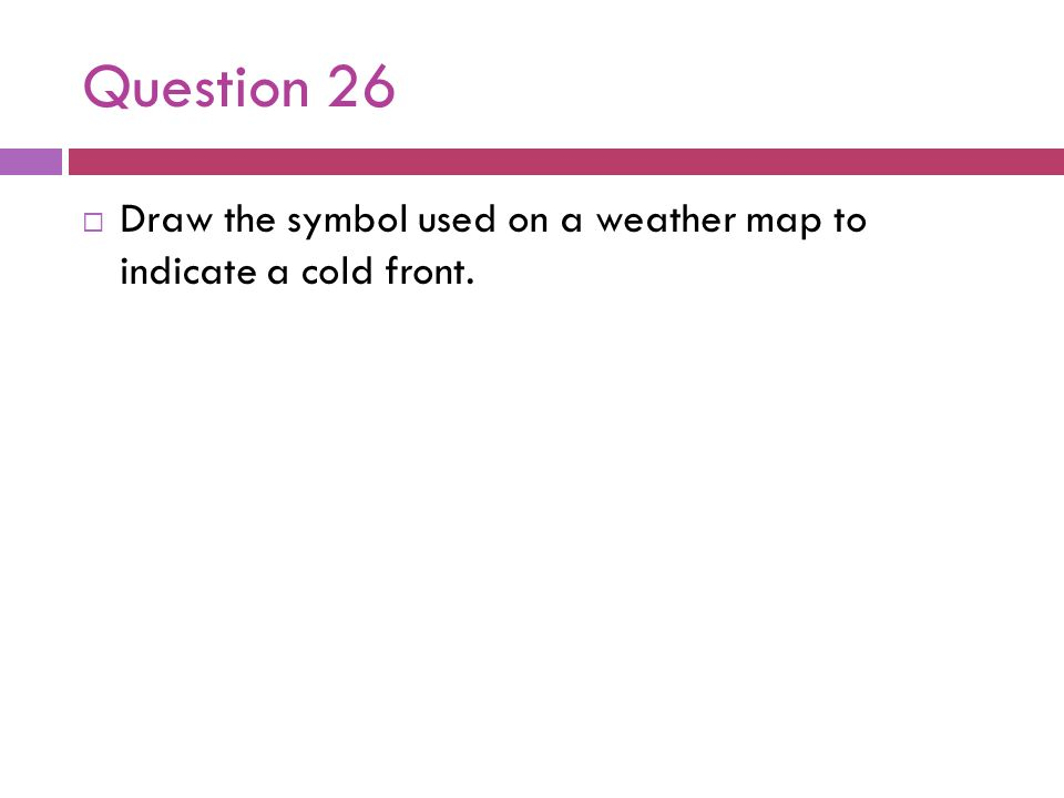 Question 26 Draw the symbol used on a weather map to indicate a cold front.