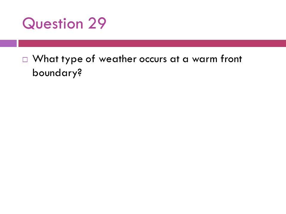 Question 29 What type of weather occurs at a warm front boundary?