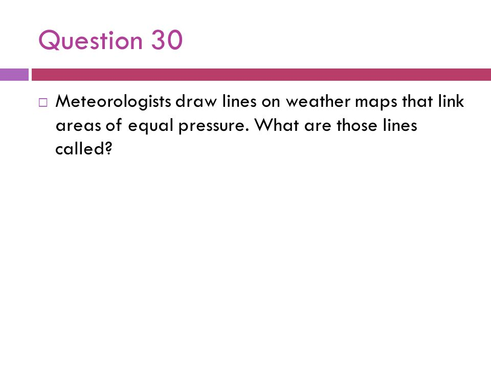 Question 30 Meteorologists draw lines on weather maps that link areas of equal pressure. What are those lines called?
