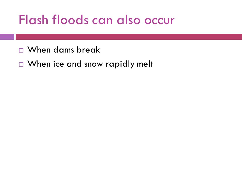 Flash floods can also occur When dams break When ice and snow rapidly melt